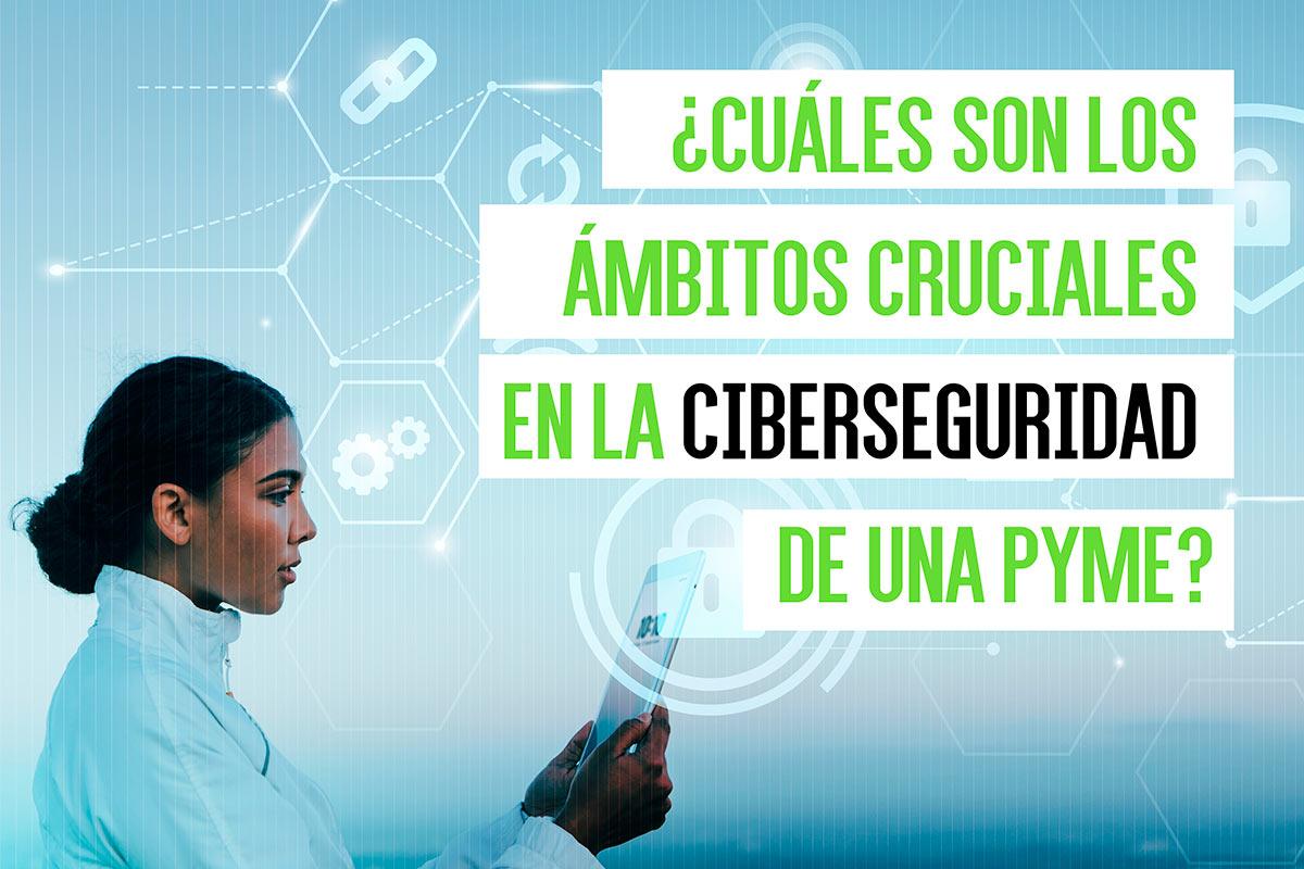 ¿Cuáles son los ámbitos cruciales en la ciberseguridad de una PYME?